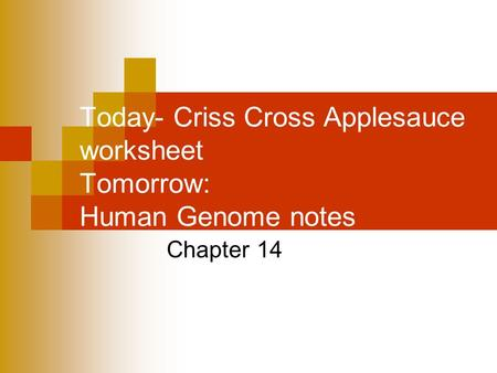 Today- Criss Cross Applesauce worksheet Tomorrow: Human Genome notes Chapter 14.