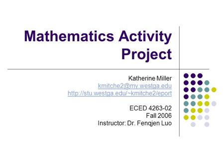 Mathematics Activity Project Katherine Miller  ECED 4263-02 Fall 2006 Instructor: Dr. Fenqjen.