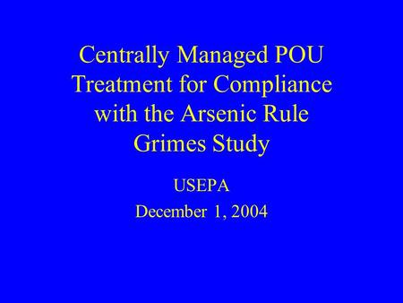 Centrally Managed POU Treatment for Compliance with the Arsenic Rule Grimes Study USEPA December 1, 2004.