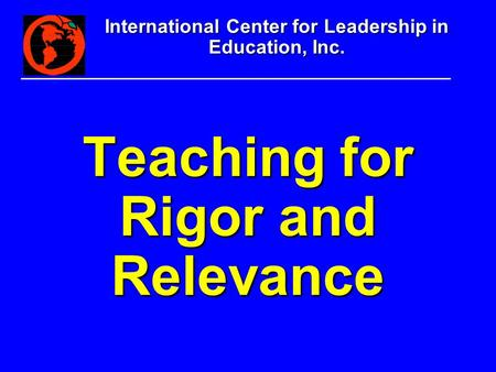 International Center for Leadership in Education, Inc. Teaching for Rigor and Relevance.