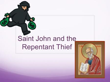 Saint John and the Repentant Thief. STORY One day the beloved disciple, St. John, was preaching in a city of Asia Minor, when he noticed that there was.