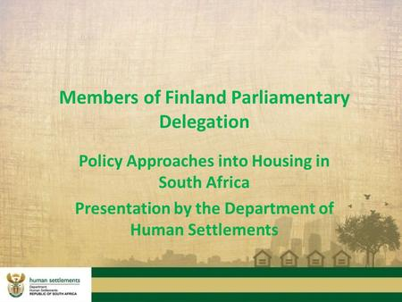 Members of Finland Parliamentary Delegation Policy Approaches into Housing in South Africa Presentation by the Department of Human Settlements.
