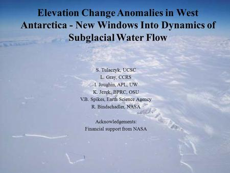 Elevation Change Anomalies in West Antarctica - New Windows Into Dynamics of Subglacial Water Flow S. Tulaczyk, UCSC L. Gray, CCRS I. Joughin, APL, UW.