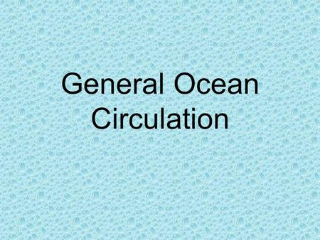 General Ocean Circulation. Wind driven circulation About 10% of the water is moved by surface currents Surface currents are primarily driven by the wind.