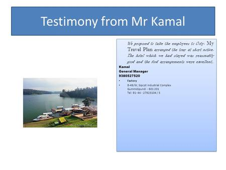Testimony from Mr Kamal We proposed to take the employees to Ooty. My Travel Plan arranged the tour at short notice. The hotel which we had stayed was.