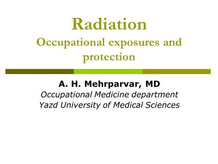 Radiation Occupational exposures and protection A. H. Mehrparvar, MD Occupational Medicine department Yazd University of Medical Sciences.