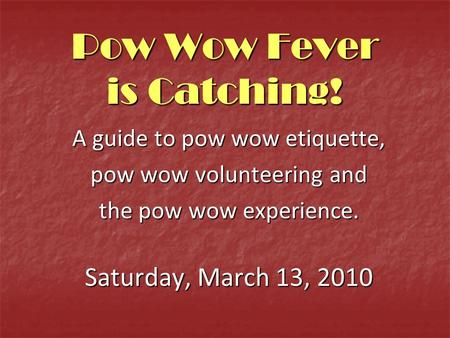 Pow Wow Fever is Catching! A guide to pow wow etiquette, pow wow volunteering and the pow wow experience. Saturday, March 13, 2010.
