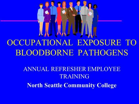 OCCUPATIONAL EXPOSURE TO BLOODBORNE PATHOGENS ANNUAL REFRESHER EMPLOYEE TRAINING North Seattle Community College.