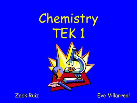 Chemistry TEK 1 Zack Ruiz Eve Villarreal. TEK 1) Scientific processes. The student, for at least 40% of instructional time, conducts field and laboratory.