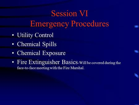Session VI Emergency Procedures Utility Control Chemical Spills Chemical Exposure Fire Extinguisher Basics -Will be covered during the face-to-face meeting.