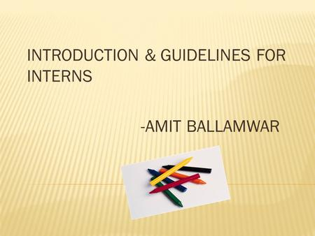 INTRODUCTION & GUIDELINES FOR INTERNS -AMIT BALLAMWAR.