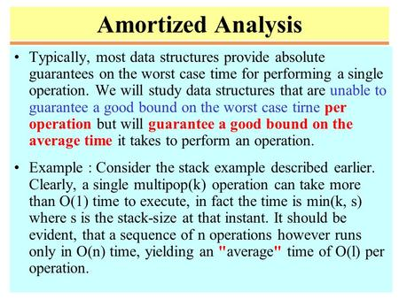 Amortized Analysis Typically, most data structures provide absolute guarantees on the worst case time for performing a single operation. We will study.