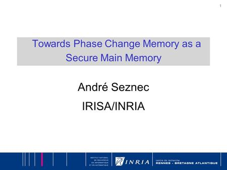 1 Towards Phase Change Memory as a Secure Main Memory André Seznec IRISA/INRIA.