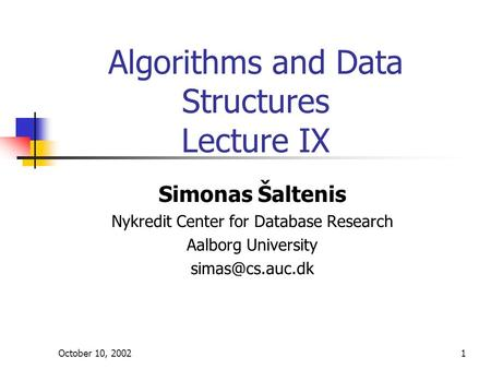 October 10, 20021 Algorithms and Data Structures Lecture IX Simonas Šaltenis Nykredit Center for Database Research Aalborg University
