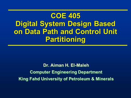 COE 405 Digital System Design Based on Data Path and Control Unit Partitioning Dr. Aiman H. El-Maleh Computer Engineering Department King Fahd University.