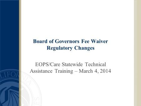 Board of Governors Fee Waiver Regulatory Changes EOPS/Care Statewide Technical Assistance Training – March 4, 2014.