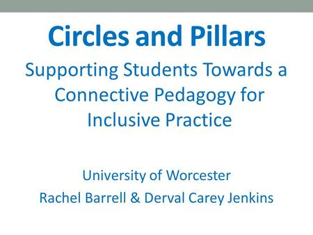 Circles and Pillars Supporting Students Towards a Connective Pedagogy for Inclusive Practice University of Worcester Rachel Barrell & Derval Carey Jenkins.