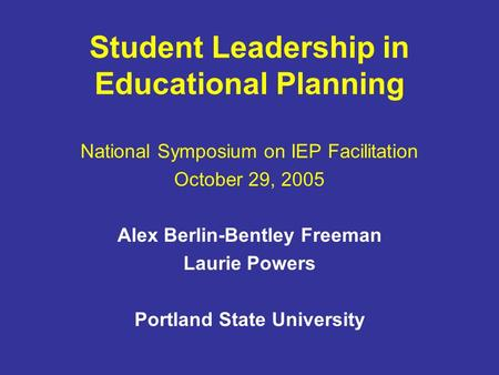 Student Leadership in Educational Planning National Symposium on IEP Facilitation October 29, 2005 Alex Berlin-Bentley Freeman Laurie Powers Portland State.