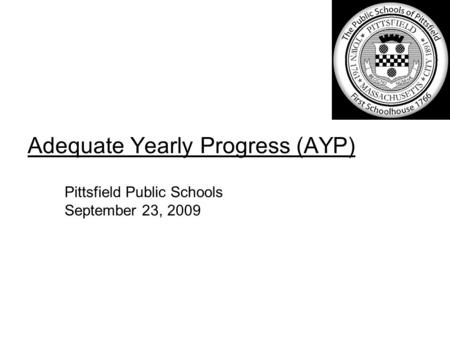 Adequate Yearly Progress (AYP) Pittsfield Public Schools September 23, 2009.