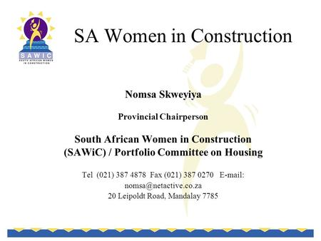 SA Women in Construction Nomsa Skweyiya Provincial Chairperson South African Women in Construction (SAWiC) / Portfolio Committee on Housing Tel (021) 387.