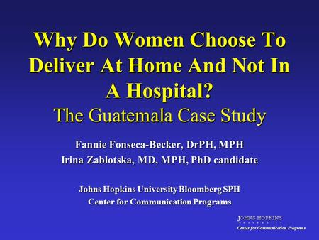 Why Do Women Choose To Deliver At Home And Not In A Hospital? The Guatemala Case Study Fannie Fonseca-Becker, DrPH, MPH Irina Zablotska, MD, MPH, PhD candidate.