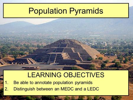 Population Pyramids LEARNING OBJECTIVES 1.Be able to annotate population pyramids 2.Distinguish between an MEDC and a LEDC.