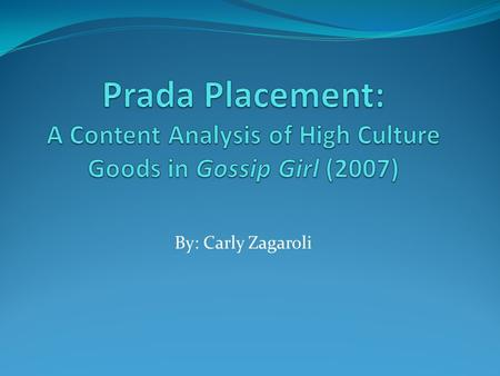 By: Carly Zagaroli. Research Questions Based on product placement in the show Gossip Girl (2007), what are the underlying themes and messages being promoted.