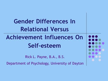 Gender Differences In Relational Versus Achievement Influences On Self-esteem Rick L. Payne, B.A., B.S. Department of Psychology, University of Dayton.