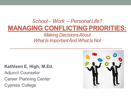 School – Work – Personal Life? MANAGING CONFLICTING PRIORITIES: Making Decisions About What Is Important And What Is Not Kathleen E. High, M.Ed. Adjunct.