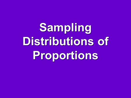 Sampling Distributions of Proportions. Sampling Distribution Is the distribution of possible values of a statistic from all possible samples of the same.