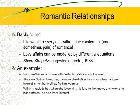 Romantic Relationships Background –Life would be very dull without the excitement (and sometimes pain) of romance! –Love affairs can be modelled by differential.