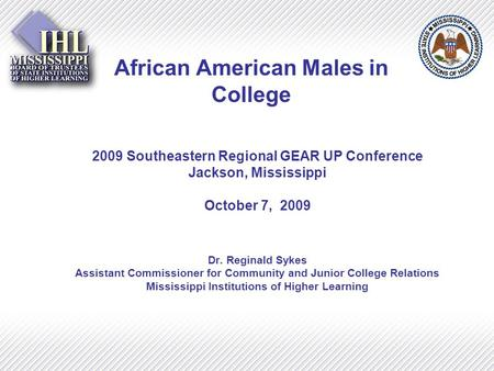 African American Males in College 2009 Southeastern Regional GEAR UP Conference Jackson, Mississippi October 7, 2009 Dr. Reginald Sykes Assistant Commissioner.