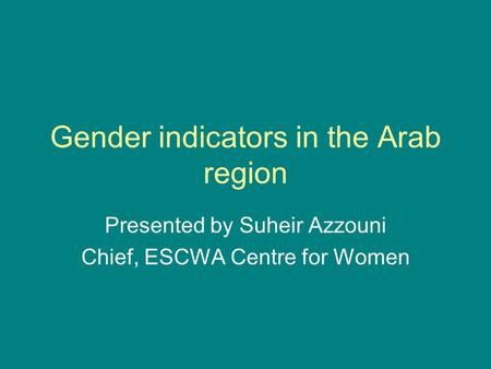 Gender indicators in the Arab region Presented by Suheir Azzouni Chief, ESCWA Centre for Women.