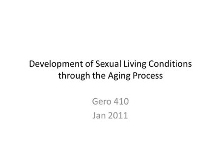 Development of Sexual Living Conditions through the Aging Process Gero 410 Jan 2011.