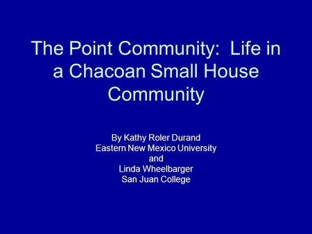 The Point Community: Life in a Chacoan Small House Community By Kathy Roler Durand Eastern New Mexico University and Linda Wheelbarger San Juan College.