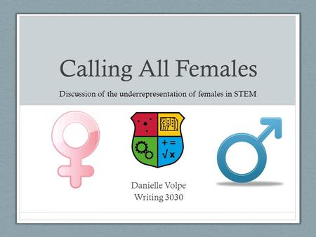 Calling All Females Danielle Volpe Writing 3030 Discussion of the underrepresentation of females in STEM.