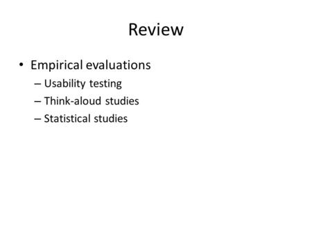 Review Empirical evaluations – Usability testing – Think-aloud studies – Statistical studies.