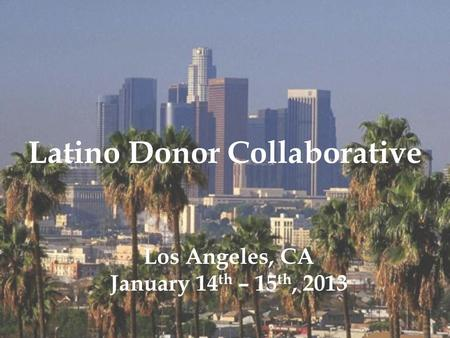 Latino Donor Collaborative Los Angeles, CA January 14 th – 15 th, 2013.