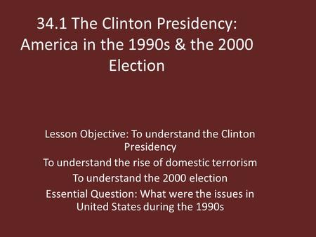34.1 The Clinton Presidency: America in the 1990s & the 2000 Election Lesson Objective: To understand the Clinton Presidency To understand the rise of.