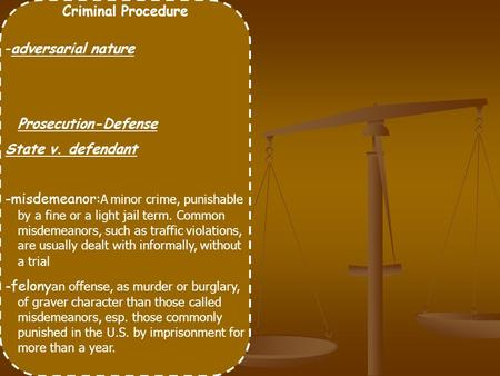 Criminal Procedure -adversarial nature Prosecution-Defense State v. defendant -misdemeanor: A minor crime, punishable by a fine or a light jail term. Common.