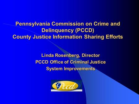 Pennsylvania Commission on Crime and Delinquency (PCCD) County Justice Information Sharing Efforts Linda Rosenberg, Director PCCD Office of Criminal Justice.