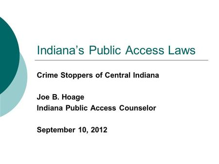 Indiana's Public Access Laws Crime Stoppers of Central Indiana Joe B. Hoage Indiana Public Access Counselor September 10, 2012.