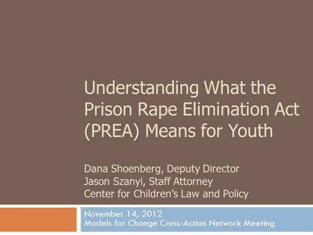 Understanding What the Prison Rape Elimination Act (PREA) Means for Youth Dana Shoenberg, Deputy Director Jason Szanyi, Staff Attorney Center for Children's.
