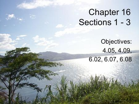 Chapter 16 Sections 1 - 3 Objectives: 4.05, 4.09, 6.02, 6.07, 6.08.