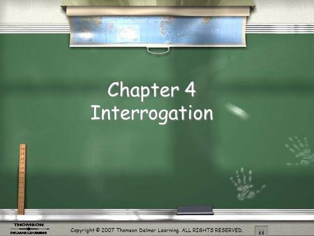 Copyright © 2007 Thomson Delmar Learning. ALL RIGHTS RESERVED. Chapter 4 Interrogation.