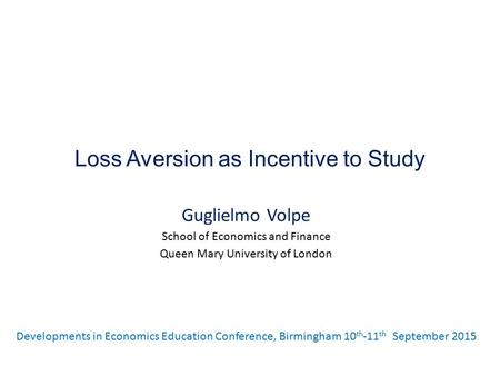 Loss Aversion as Incentive to Study Guglielmo Volpe School of Economics and Finance Queen Mary University of London Developments in Economics Education.