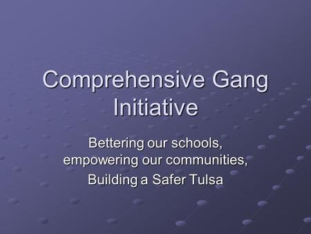 Comprehensive Gang Initiative Bettering our schools, empowering our communities, Building a Safer Tulsa.