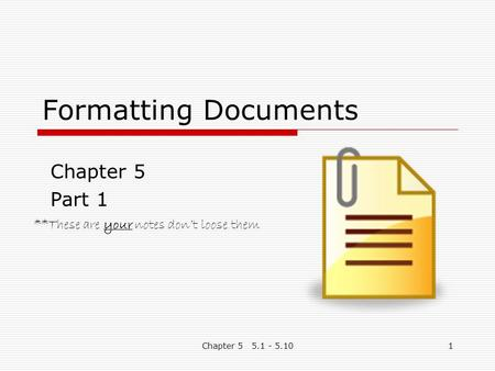 Chapter 5 5.1 - 5.101 Formatting Documents Chapter 5 Part 1 **These are your notes don't loose them.