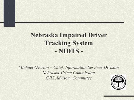 Nebraska Impaired Driver Tracking System - NIDTS - Michael Overton – Chief, Information Services Division Nebraska Crime Commission CJIS Advisory Committee.