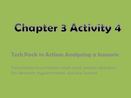 Tech Pack in Action: Analyzing a Scenario Presented by Susan Holden, Mark Lloyd, Jennifer Nicholson, Eric McIntyre, Huguette Poirier and Julie Stewart.